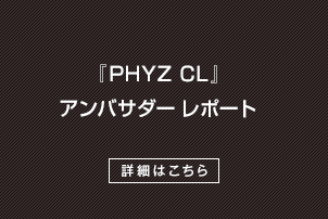 PHYZ CL アンバサダーレポート