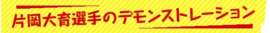 片岡大育選手のデモンストレーション